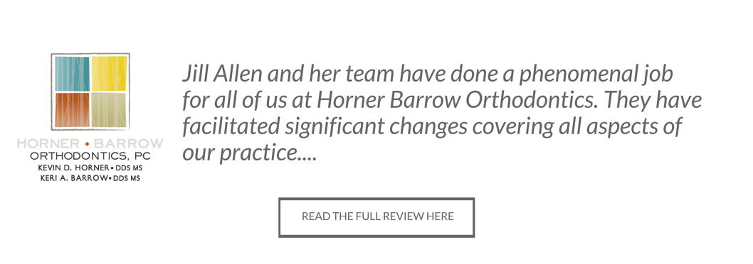 Horner and Barrow Orthodontics Testimonial - Jill Allen and her team have done a phenomenal job for all of us at Horner Barrow Orthodontics. They have facilitated significant changes covering all aspects of our practice....